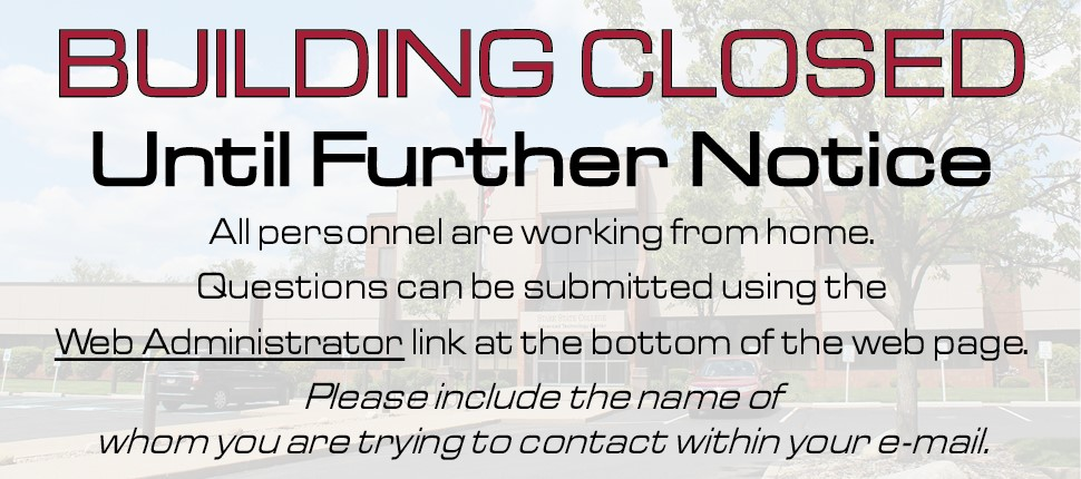 Building CLOSED Until Further Notice. All personnel are working from home.  Questions can be submitted using the Web Administrator link at the bottom of the web page.  Please include the name of whom you are trying to contact within your e-mail.